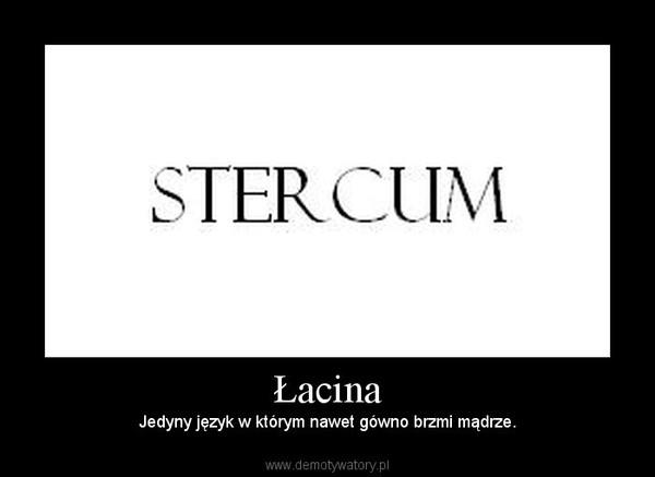 Łacina – Jedyny język w którym nawet gówno brzmi mądrze.