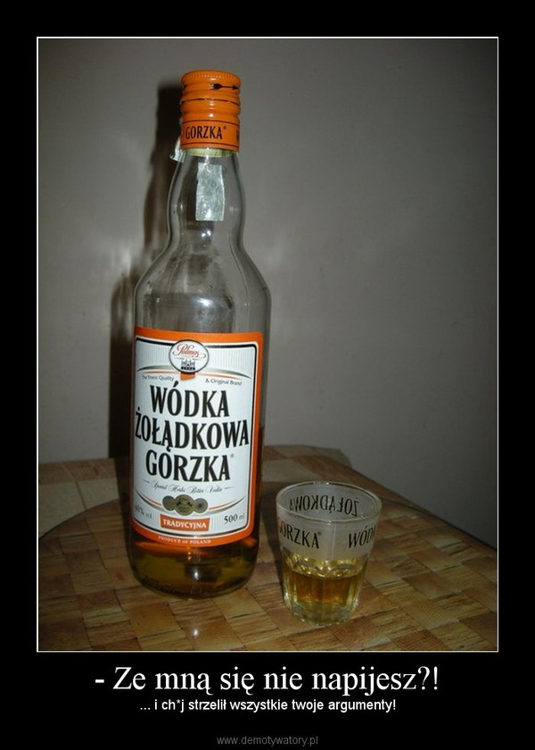 - Ze mną się nie napijesz?! – ... i ch*j strzelił wszystkie twoje argumenty!