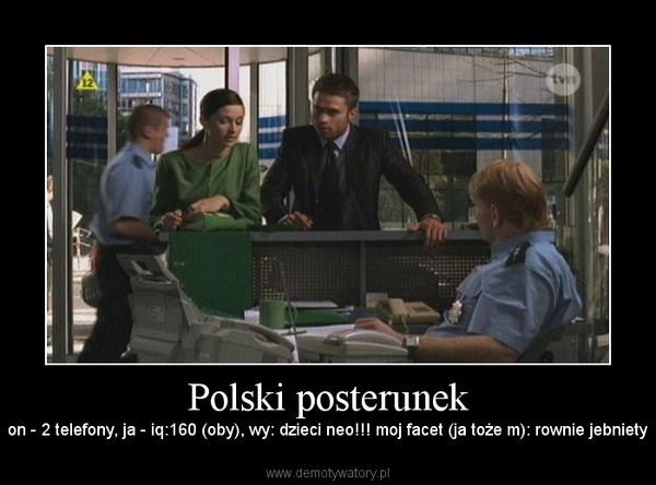 Polski posterunek – on - 2 telefony, ja - iq:160 (oby), wy: dzieci neo!!! moj facet (ja toże m): rownie jebniety