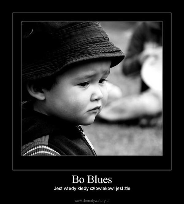 Bo Blues – Jest wtedy kiedy człowiekowi jest źle