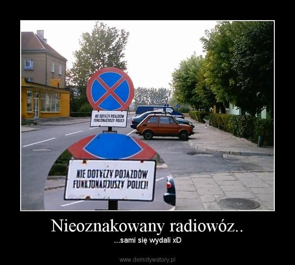 Nieoznakowany radiowóz.. – ...sami się wydali xD