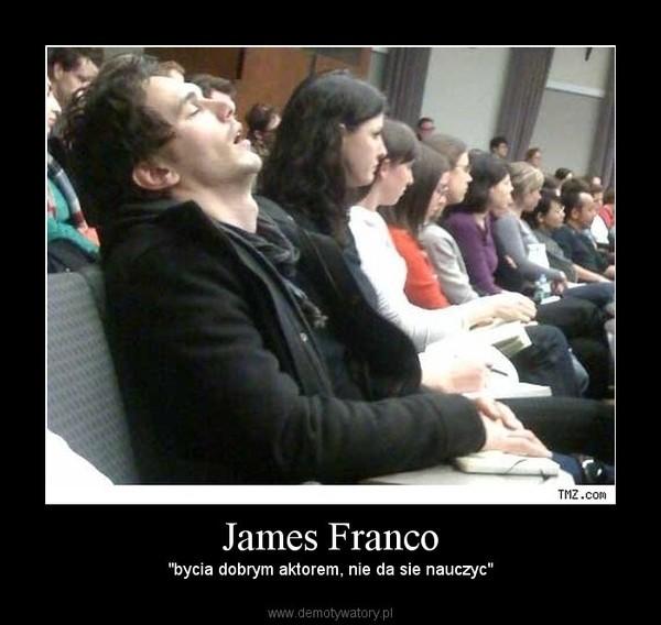 """James Franco – """"bycia dobrym aktorem, nie da sie nauczyc"""""""