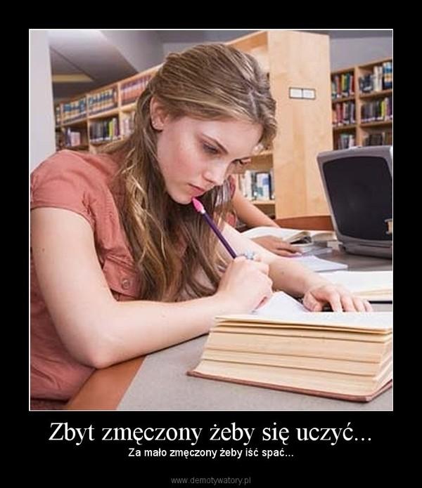 Zbyt zmęczony żeby się uczyć... –  Za mało zmęczony żeby iść spać...