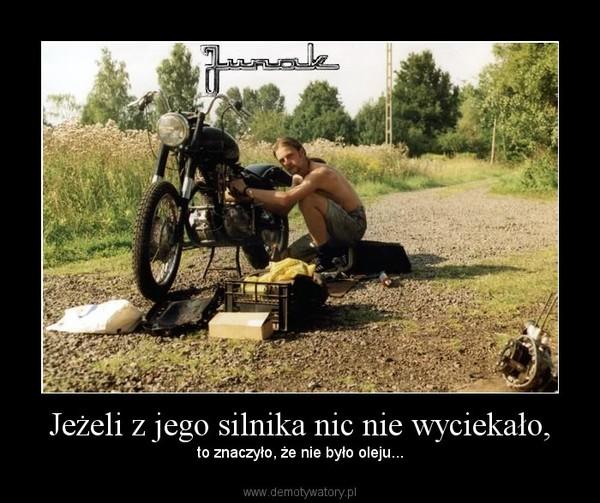 Jeżeli z jego silnika nic nie wyciekało, –  to znaczyło, że nie było oleju...