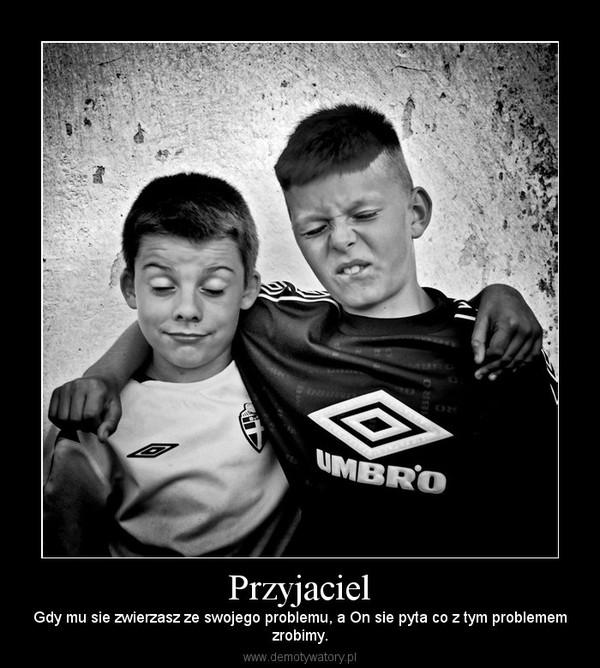 Przyjaciel – Gdy mu sie zwierzasz ze swojego problemu, a On sie pyta co z tym problememzrobimy.