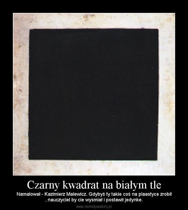 Czarny kwadrat na białym tle – Namalował - Kazimierz Malewicz. Gdybyś ty takie coś na plaastyce zrobił, nauczyciel by cie wysmiał i postawił jedynke.
