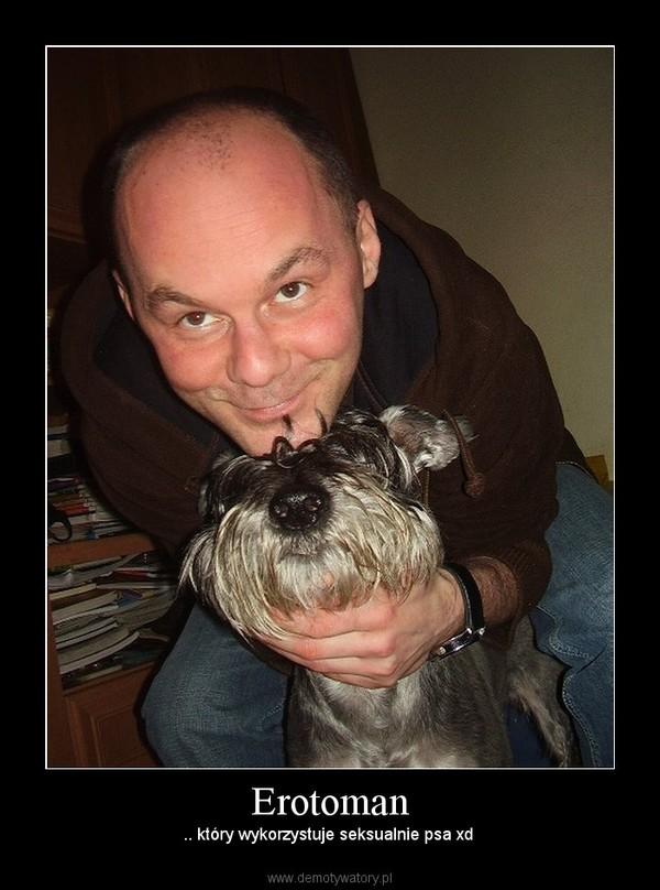 Erotoman – .. który wykorzystuje seksualnie psa xd