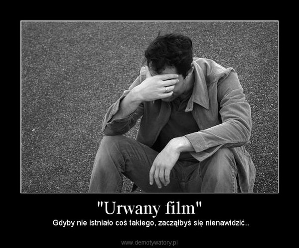 """""""Urwany film"""" –  Gdyby nie istniało coś takiego, zacząłbyś się nienawidzić.."""