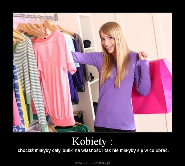 Kobiety : –  chociaż miałyby cały 'butik' na własność i tak nie miałyby się w co ubrać.