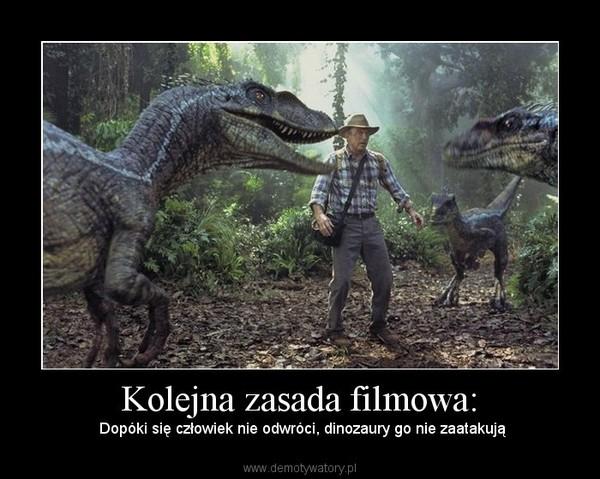 Kolejna zasada filmowa: –  Dopóki się człowiek nie odwróci, dinozaury go nie zaatakują