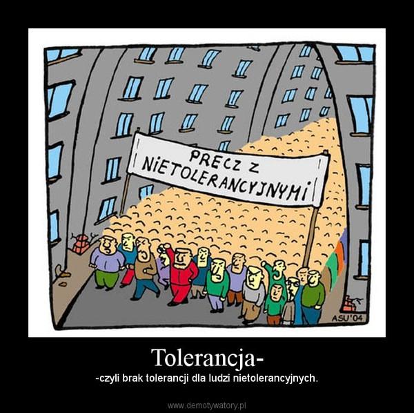 Tolerancja- – -czyli brak tolerancji dla ludzi nietolerancyjnych.