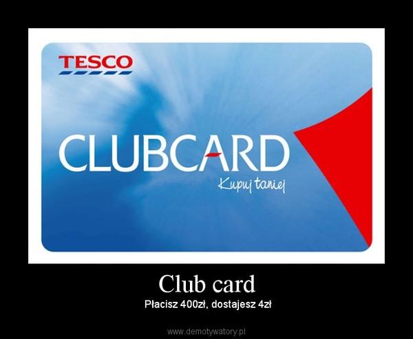 Club card –  Płacisz 400zł, dostajesz 4zł