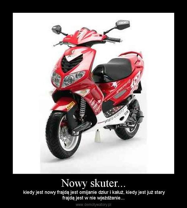 Nowy skuter... –  kiedy jest nowy frajdą jest omijanie dziur i kałuż, kiedy jest już staryfrajdą jest w nie wjeżdżanie...