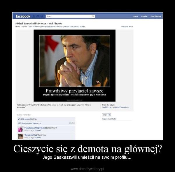 Cieszycie się z demota na głównej? – Jego Saakaszwili umieścił na swoim profilu...