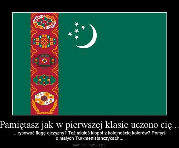 Pamiętasz jak w pierwszej klasie uczono cię... –  ...rysować flagę ojczyzny? Też miałeś kłopot z kolejnością kolorów? Pomyślo małych Turkmenistańczykach...