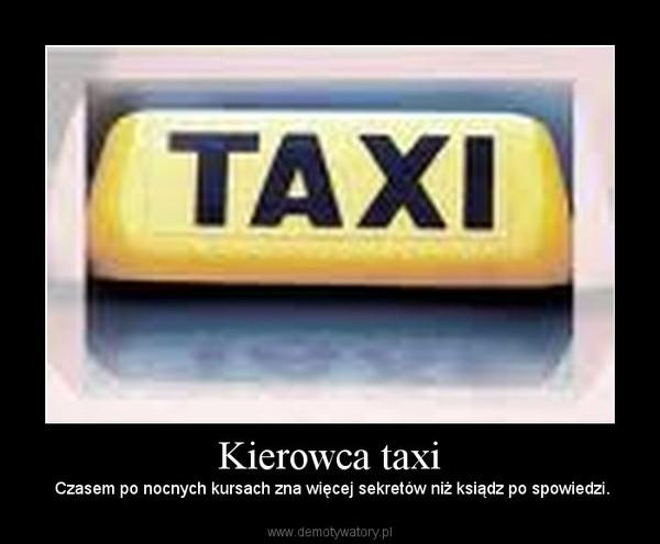 Kierowca taxi –  Czasem po nocnych kursach zna więcej sekretów niż ksiądz po spowiedzi.
