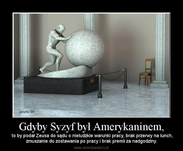 Gdyby Syzyf był Amerykaninem, –  to by podał Zeusa do sądu o nieludzkie warunki pracy, brak przerwy na lunch,zmuszanie do zostawania po pracy i brak premii za nadgodziny.