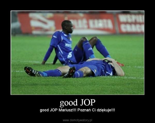 good JOP – good JOP Mariusz!!! Poznań Ci dziękuje!!!