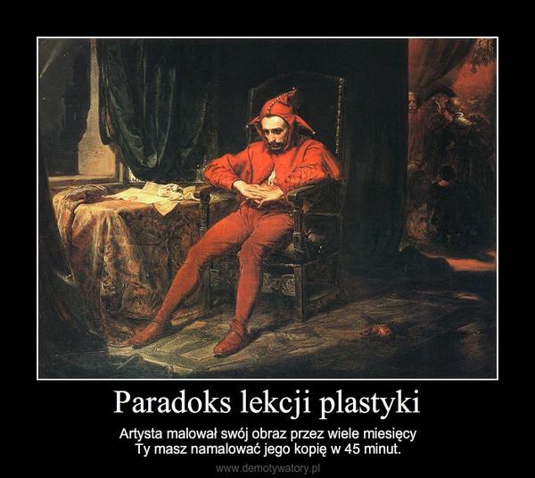 Paradoks lekcji plastyki – Artysta malował swój obraz przez wiele miesięcyTy masz namalować jego kopię w 45 minut.