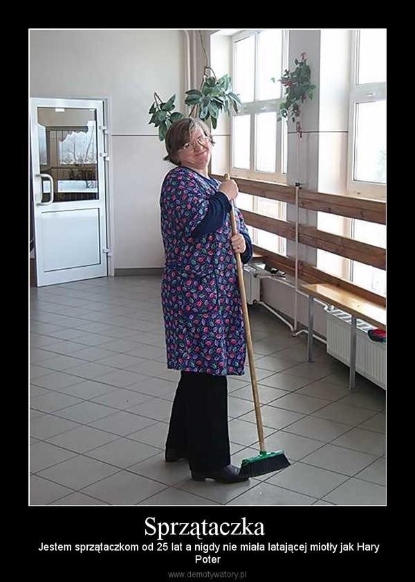 Sprzątaczka  –  Jestem sprzątaczkom od 25 lat a nigdy nie miała latającej miotły jak HaryPoter