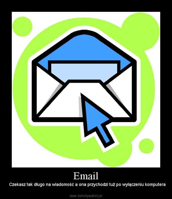 Email –   Czekasz tak długo na wiadomość a ona przychodzi tuż po wyłączeniu komputera