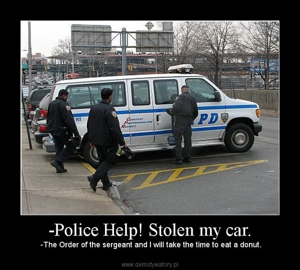 -Police Help! Stolen my car. –  -The Order of the sergeant and I will take the time to eat a donut.