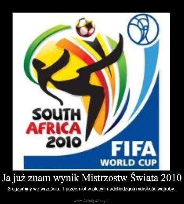 Ja już znam wynik Mistrzostw Świata 2010 – 3 egzaminy we wrześniu, 1 przedmiot w plecy i nadchodząca marskość wątroby.