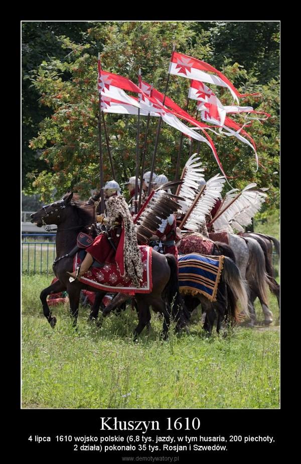 Kłuszyn 1610 –  4 lipca  1610 wojsko polskie (6,8 tys. jazdy, w tym husaria, 200 piechoty,2 działa) pokonało 35 tys. Rosjan i Szwedów.