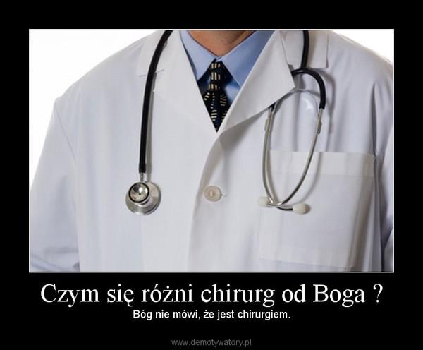 Czym się różni chirurg od Boga ? – Bóg nie mówi, że jest chirurgiem.