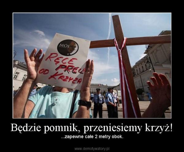 Będzie pomnik, przeniesiemy krzyż! –  ...zapewne całe 2 metry obok.