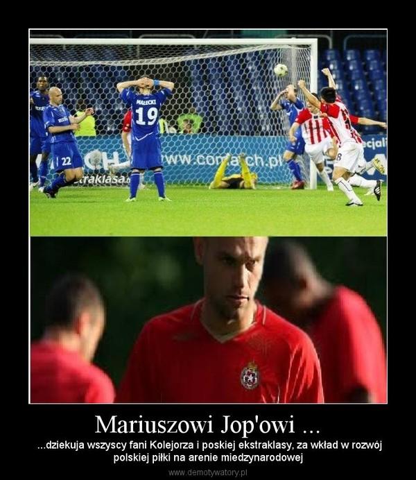 Mariuszowi Jop'owi ... –  ...dziekuja wszyscy fani Kolejorza i poskiej ekstraklasy, za wkład w rozwójpolskiej piłki na arenie miedzynarodowej