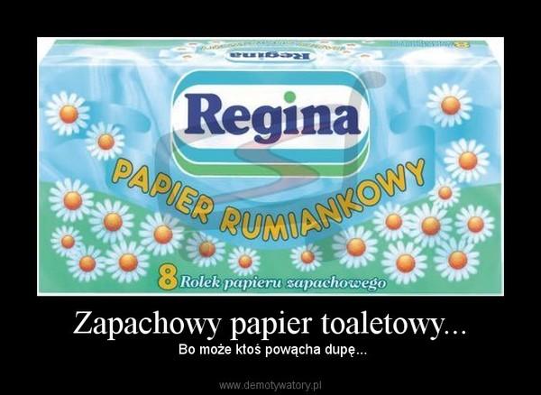 Zapachowy papier toaletowy... –  Bo może ktoś powącha dupę...