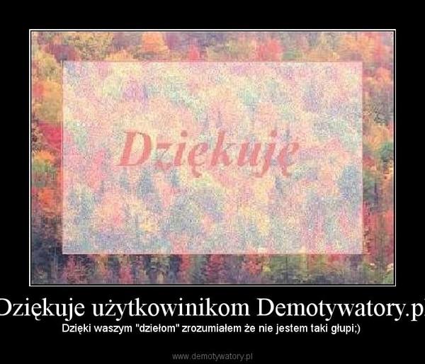 """Dziękuje użytkowinikom Demotywatory.pl – Dzięki waszym """"dziełom"""" zrozumiałem że nie jestem taki głupi;)"""