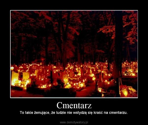 Cmentarz –  To takie żenujące, że ludzie nie wstydzą się kraść na cmentarzu.
