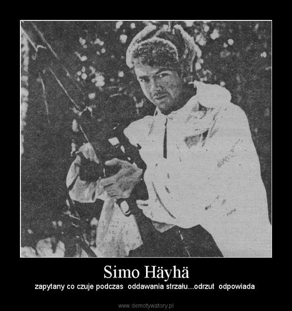 Simo Häyhä –  zapytany co czuje podczas  oddawania strzału...odrzut  odpowiada