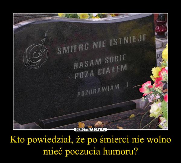 Kto powiedział, że po śmierci nie wolno mieć poczucia humoru? –
