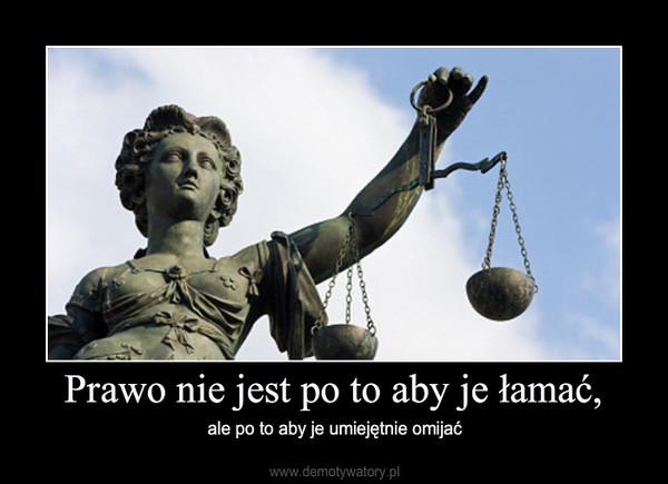 Prawo nie jest po to aby je łamać, – ale po to aby je umiejętnie omijać