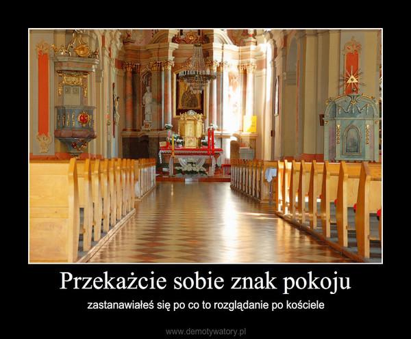 Przekażcie sobie znak pokoju – zastanawiałeś się po co to rozglądanie po kościele