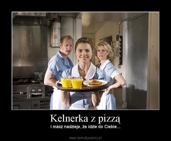 Kelnerka z pizzą – i masz nadzieje, że idzie do Ciebie...