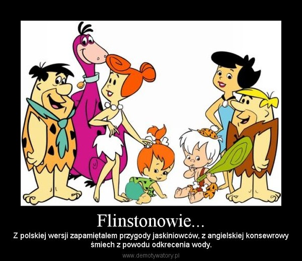 Flinstonowie... – Z polskiej wersji zapamiętalem przygody jaskiniowców, z angielskiej konsewrowyśmiech z powodu odkrecenia wody.