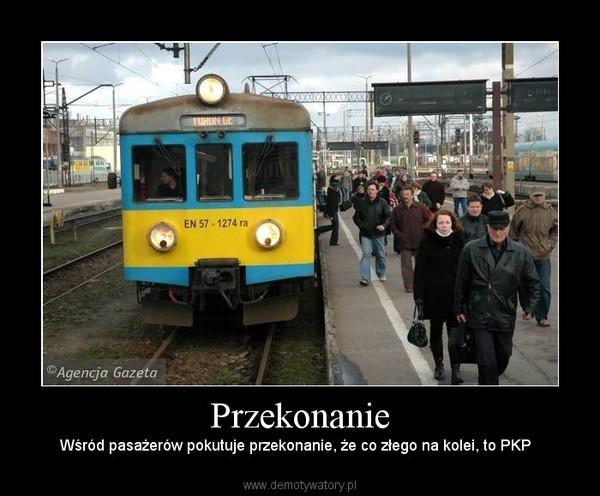 Przekonanie – Wśród pasażerów pokutuje przekonanie, że co złego na kolei, to PKP