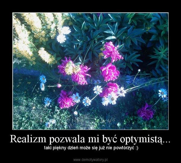 Realizm pozwala mi być optymistą... – taki piękny dzień może się już nie powtórzyć :)