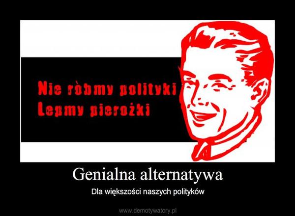 Genialna alternatywa – Dla większości naszych polityków