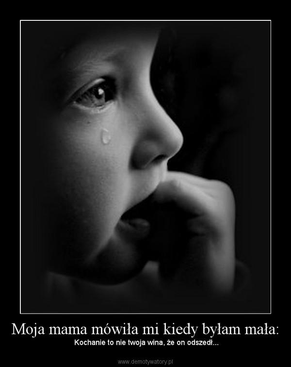 Moja mama mówiła mi kiedy byłam mała: – Kochanie to nie twoja wina, że on odszedł...