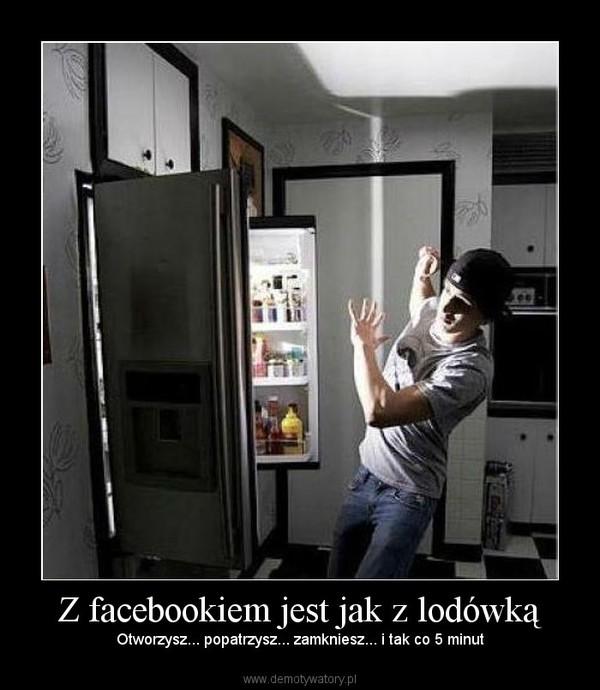 Z facebookiem jest jak z lodówką – Otworzysz... popatrzysz... zamkniesz... i tak co 5 minut