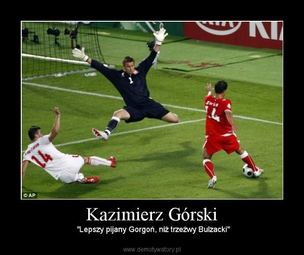"""Kazimierz Górski – """"Lepszy pijany Gorgoń, niż trzeźwy Bulzacki"""""""