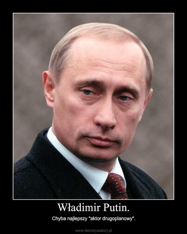 """Władimir Putin. – Chyba najlepszy """"aktor drugoplanowy""""."""