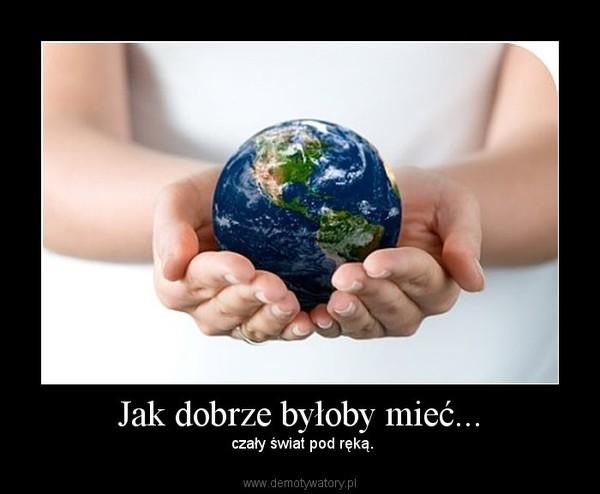 Jak dobrze byłoby mieć... – czały świat pod ręką.
