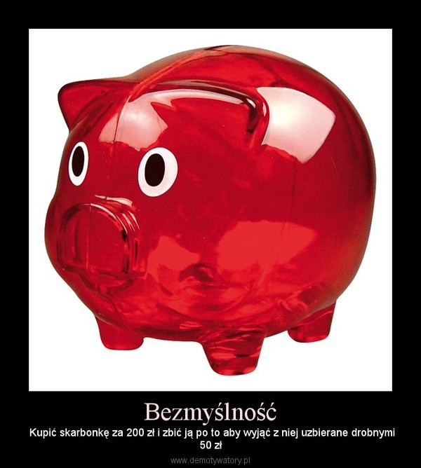 Bezmyślność – Kupić skarbonkę za 200 zł i zbić ją po to aby wyjąć z niej uzbierane drobnymi50 zł