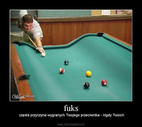 fuks – częsta przyczyna wygranych Twojego przeciwnika - nigdy Twoich